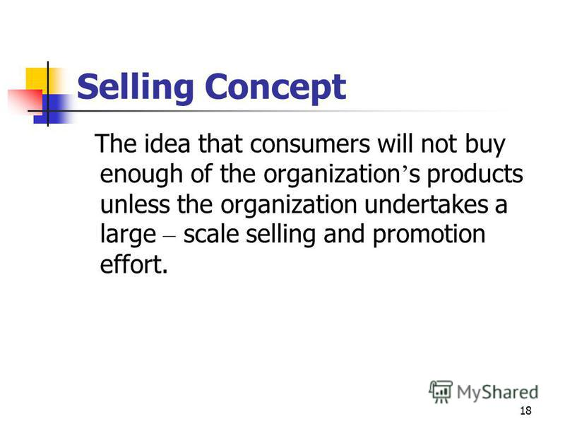 18 Selling Concept The idea that consumers will not buy enough of the organization s products unless the organization undertakes a large – scale selling and promotion effort.