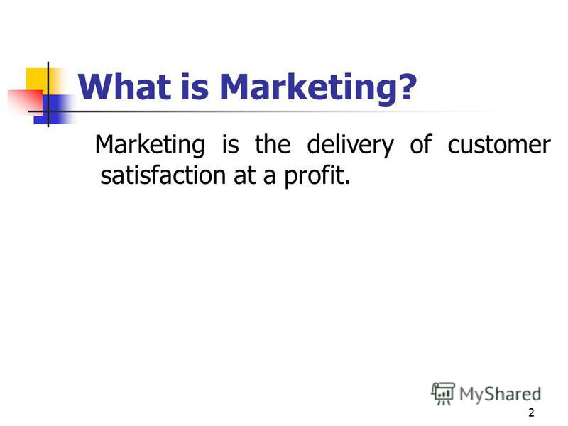 2 What is Marketing? Marketing is the delivery of customer satisfaction at a profit.