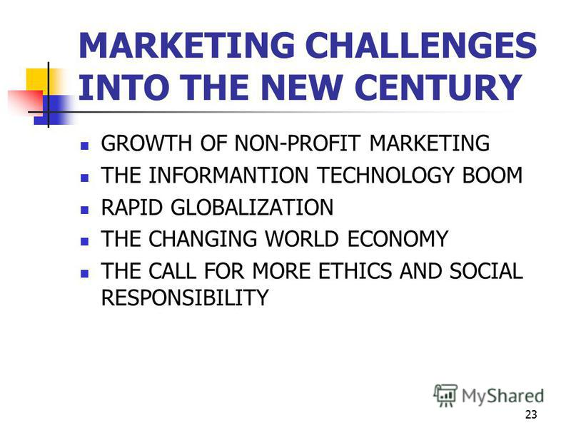 23 MARKETING CHALLENGES INTO THE NEW CENTURY GROWTH OF NON-PROFIT MARKETING THE INFORMANTION TECHNOLOGY BOOM RAPID GLOBALIZATION THE CHANGING WORLD ECONOMY THE CALL FOR MORE ETHICS AND SOCIAL RESPONSIBILITY