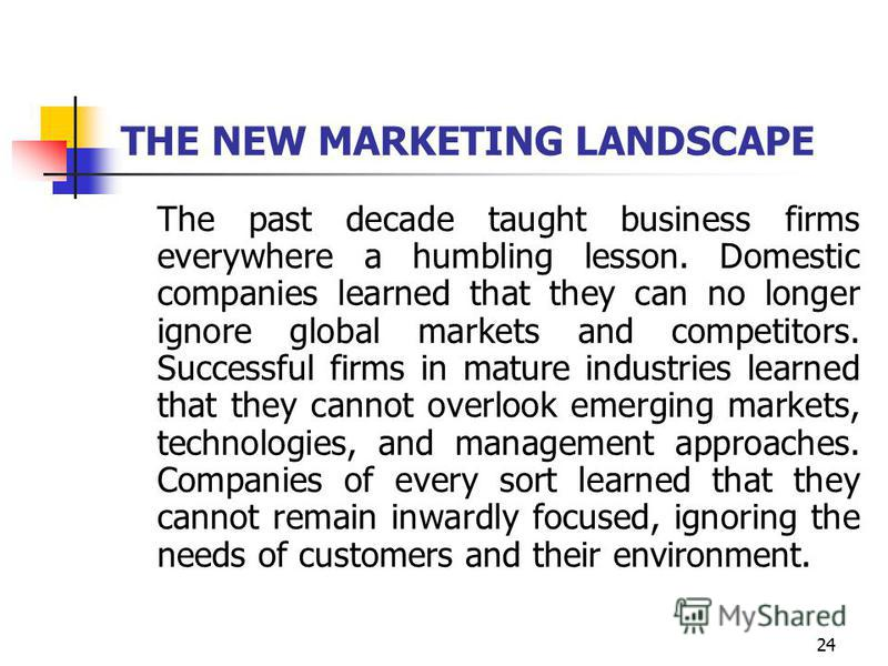 24 THE NEW MARKETING LANDSCAPE The past decade taught business firms everywhere a humbling lesson. Domestic companies learned that they can no longer ignore global markets and competitors. Successful firms in mature industries learned that they canno