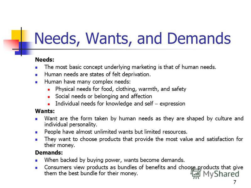 7 Needs, Wants, and Demands Needs: The most basic concept underlying marketing is that of human needs. Human needs are states of felt deprivation. Human have many complex needs: Physical needs for food, clothing, warmth, and safety Social needs or be