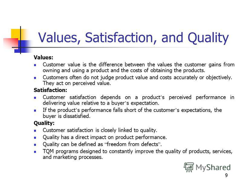 9 Values, Satisfaction, and Quality Values: Customer value is the difference between the values the customer gains from owning and using a product and the costs of obtaining the products. Customers often do not judge product value and costs accuratel