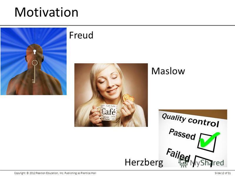 Copyright © 2012 Pearson Education, Inc. Publishing as Prentice HallSlide 12 of 31 Motivation Freud Maslow Herzberg