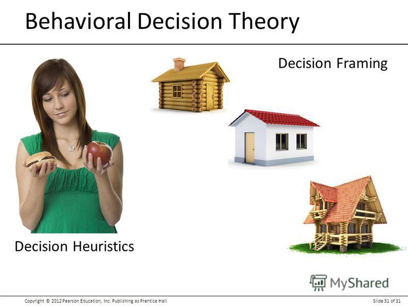 Copyright © 2012 Pearson Education, Inc. Publishing as Prentice HallSlide 31 of 31 Behavioral Decision Theory Decision Heuristics Decision Framing