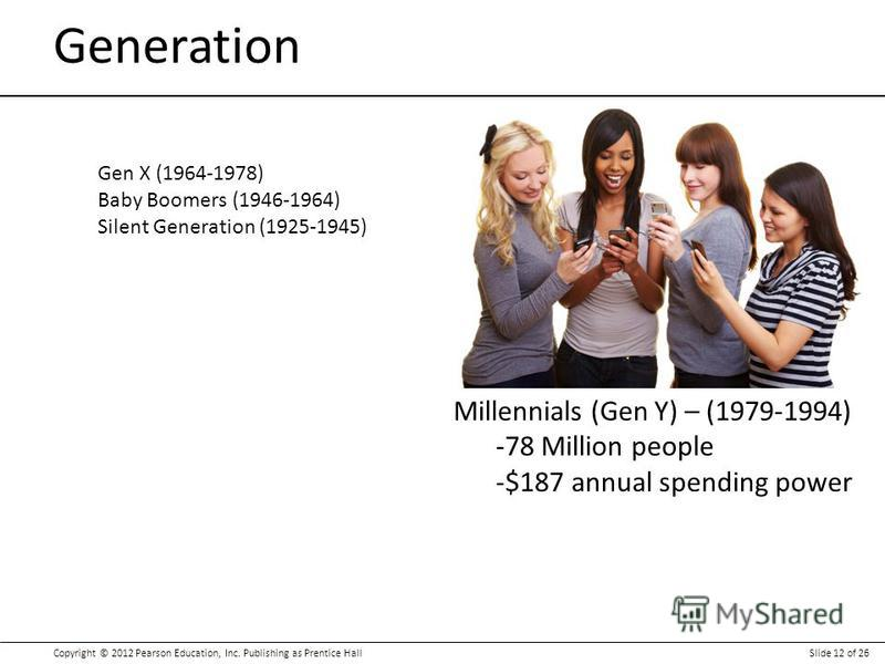 Copyright © 2012 Pearson Education, Inc. Publishing as Prentice HallSlide 12 of 26 Generation Gen X (1964-1978) Baby Boomers (1946-1964) Silent Generation (1925-1945) Millennials (Gen Y) – (1979-1994) -78 Million people -$187 annual spending power