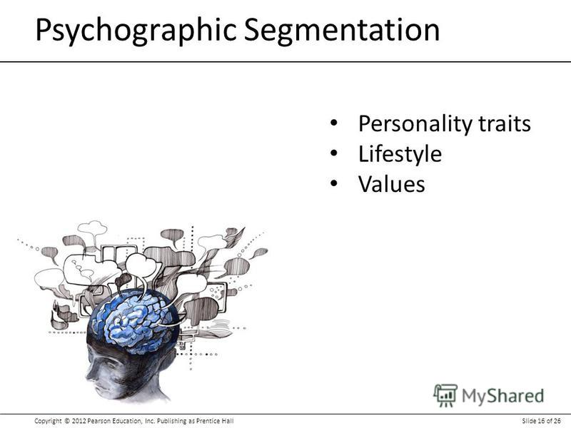 Copyright © 2012 Pearson Education, Inc. Publishing as Prentice HallSlide 16 of 26 Psychographic Segmentation Personality traits Lifestyle Values