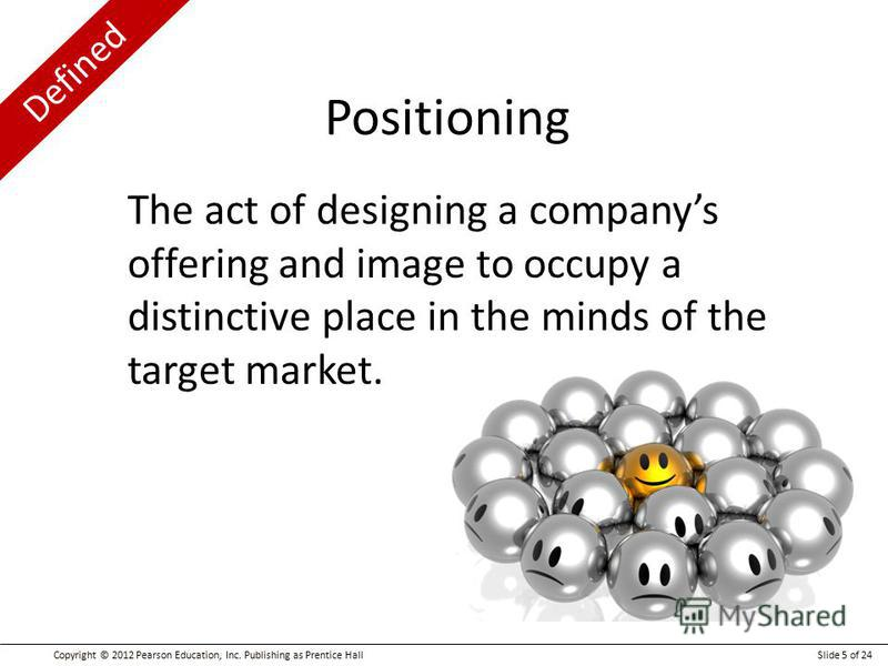 Defined Copyright © 2012 Pearson Education, Inc. Publishing as Prentice HallSlide 5 of 24 The act of designing a companys offering and image to occupy a distinctive place in the minds of the target market. Positioning