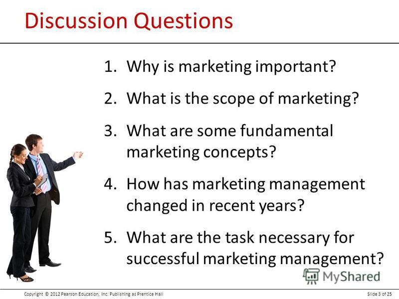 Copyright © 2012 Pearson Education, Inc. Publishing as Prentice HallSlide 3 of 25 Discussion Questions 1.Why is marketing important? 2.What is the scope of marketing? 3.What are some fundamental marketing concepts? 4.How has marketing management chan