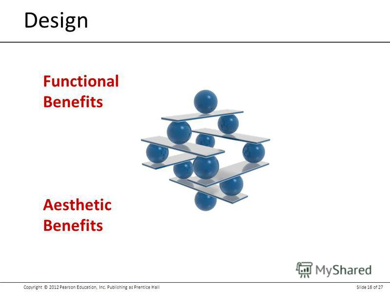 Copyright © 2012 Pearson Education, Inc. Publishing as Prentice HallSlide 16 of 27 Design Functional Benefits Aesthetic Benefits