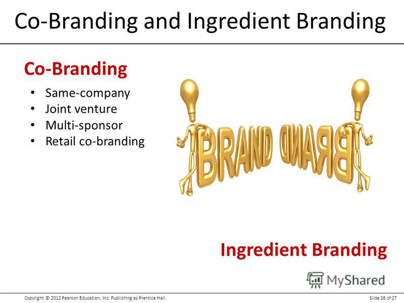 Copyright © 2012 Pearson Education, Inc. Publishing as Prentice HallSlide 26 of 27 Co-Branding and Ingredient Branding Co-Branding Same-company Joint venture Multi-sponsor Retail co-branding Ingredient Branding