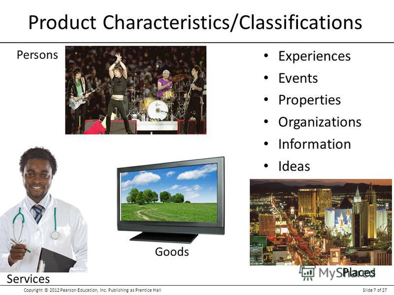 Copyright © 2012 Pearson Education, Inc. Publishing as Prentice HallSlide 7 of 27 Product Characteristics/Classifications Experiences Events Properties Organizations Information Ideas Places Persons Services Goods