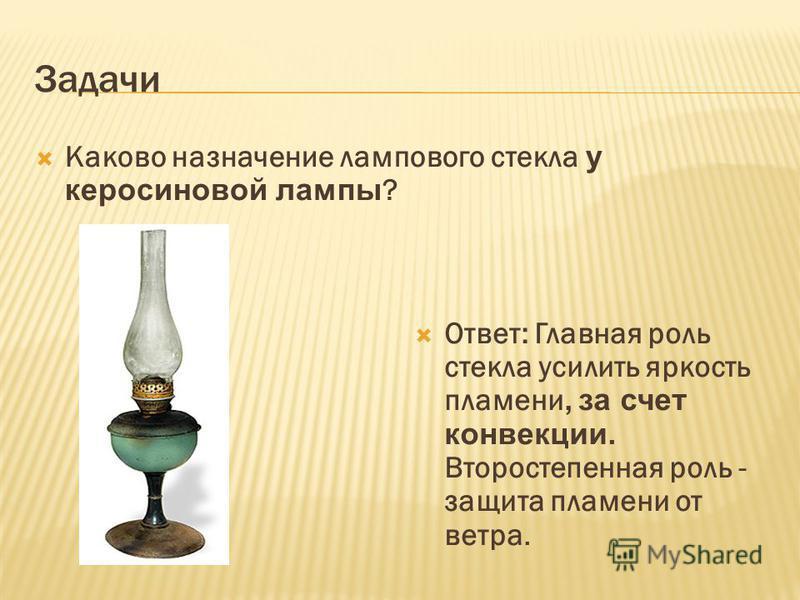 Задачи Каково назначение лампового стекла у керосиновой лампы ? Ответ: Главная роль стекла усилить яркость пламени, за счет конвекции. Второстепенная роль - защита пламени от ветра.