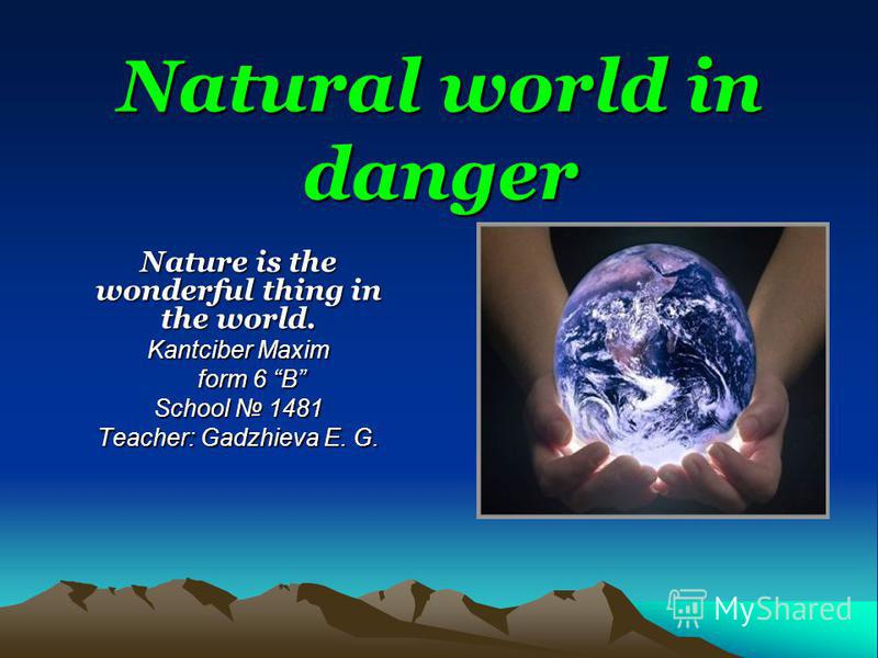 Natural world in danger Nature is the wonderful thing in the world. Kantciber Maxim form 6 B School 1481 Teacher: Gadzhieva E. G.