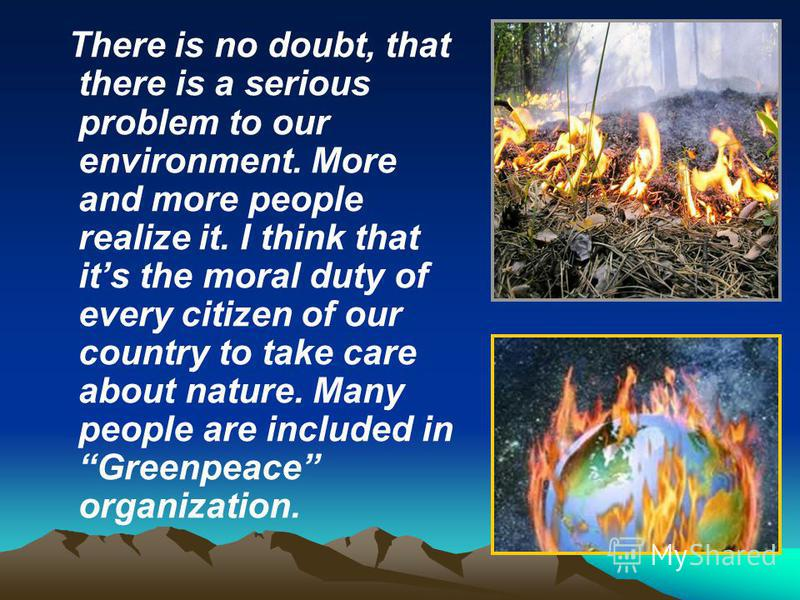 There is no doubt, that there is a serious problem to our environment. More and more people realize it. I think that its the moral duty of every citizen of our country to take care about nature. Many people are included in Greenpeace organization.