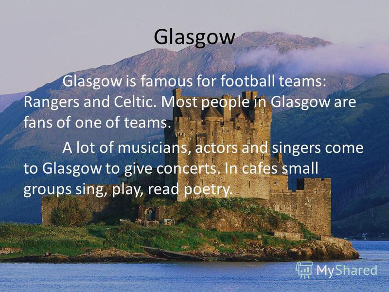 Glasgow Glasgow is famous for football teams: Rangers and Celtic. Most people in Glasgow are fans of one of teams. A lot of musicians, actors and singers come to Glasgow to give concerts. In cafes small groups sing, play, read poetry.