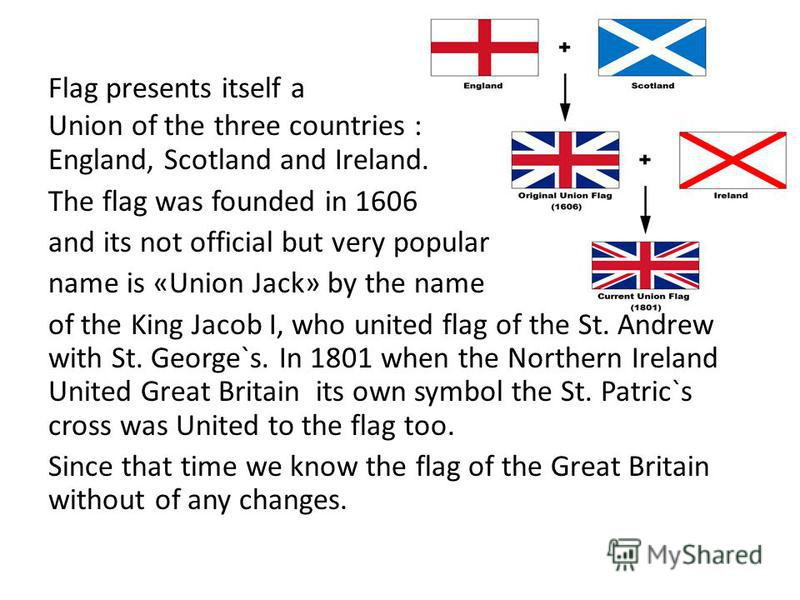 England, Scotland and Ireland. The flag was founded in 1606 and its not official but very popular name is «Union Jack» by the name of the King Jacob I, who united flag of the St. Andrew with St. George`s. In 1801 when the Northern Ireland United Grea