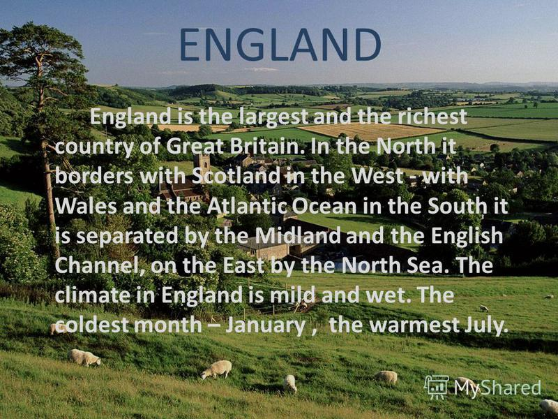 ENGLAND England is the largest and the richest country of Great Britain. In the North it borders with Scotland in the West - with Wales and the Atlantic Ocean in the South it is separated by the Midland and the English Channel, on the East by the Nor