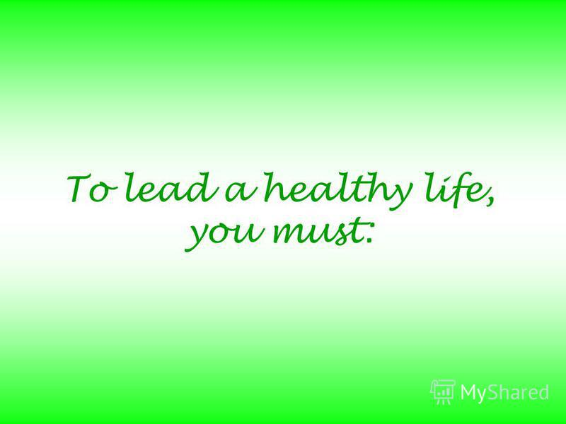 To lead a healthy life, you must: