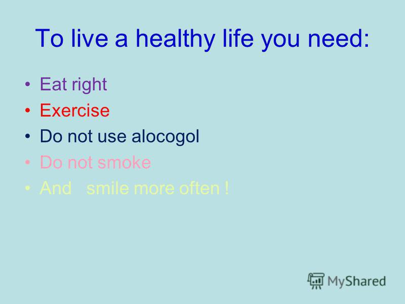 To live a healthy life you need: Eat right Exercise Do not use alocogol Do not smoke And smile more often !