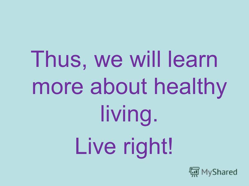 Thus, we will learn more about healthy living. Live right!