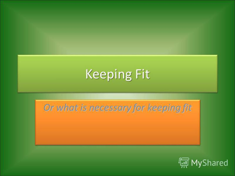 Keeping Fit Or what is necessary for keeping fit