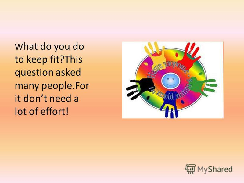 W hat do you do to keep fit?This question asked many people.For it dont need a lot of effort!