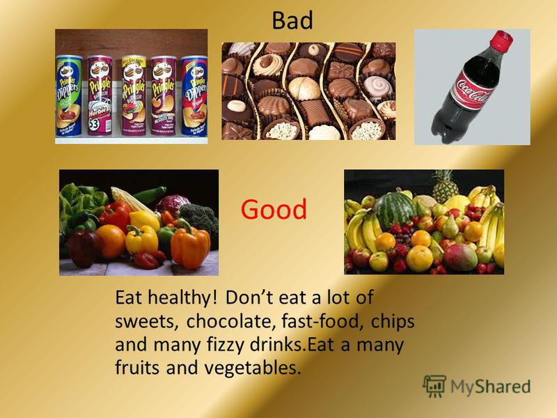 Eat healthy! Dont eat a lot of sweets, chocolate, fast-food, chips and many fizzy drinks.Eat a many fruits and vegetables. Good Bad