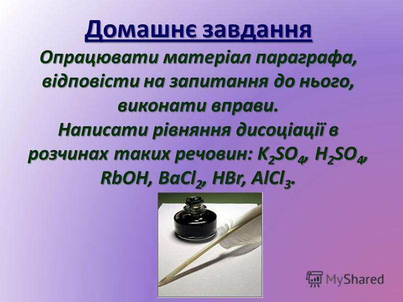 Домашнє завдання Опрацювати матеріал параграфа, відповісти на запитання до нього, виконати вправи. Написати рівняння дисоціації в розчинах таких речовин: K 2 SO 4, H 2 SO 4, RbOH, BaCl 2, HBr, AlCl 3.