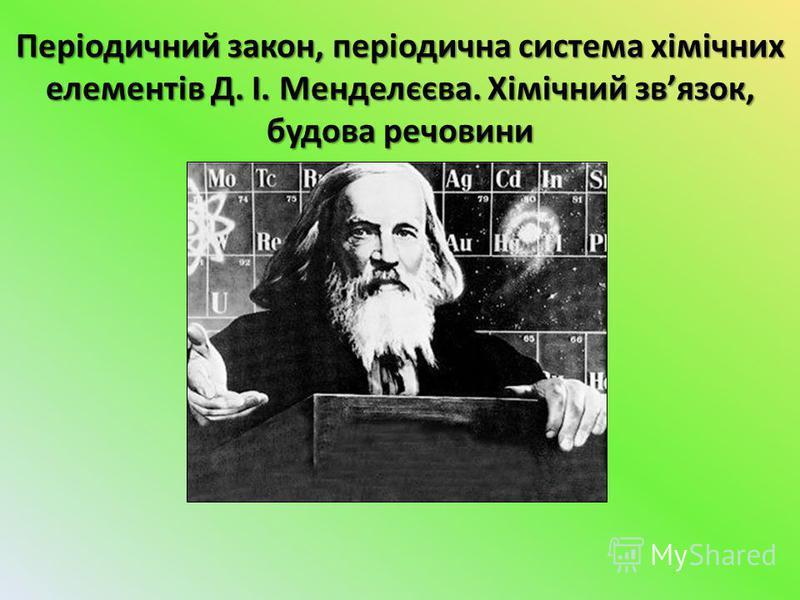 Періодичний закон, періодична система хімічних елементів Д. І. Менделєєва. Хімічний звязок, будова речовини
