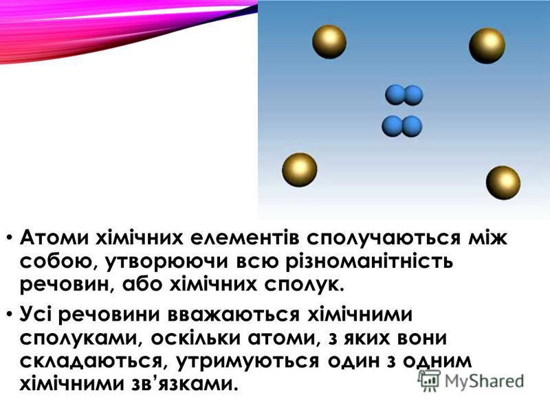 Атоми хімічних елементів сполучаються між собою, утворюючи всю різноманітність речовин, або хімічних сполук. Усі речовини вважаються хімічними сполуками, оскільки атоми, з яких вони складаються, утримуються один з одним хімічними звязками.