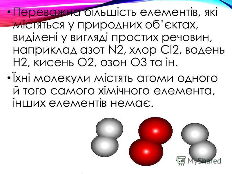 Переважна більшість елементів, які містяться у природних обєктах, виділені у вигляді простих речовин, наприклад азот N2, хлор Cl2, водень Н2, кисень О2, озон О3 та ін. Їхні молекули містять атоми одного й того самого хімічного елемента, інших елемент