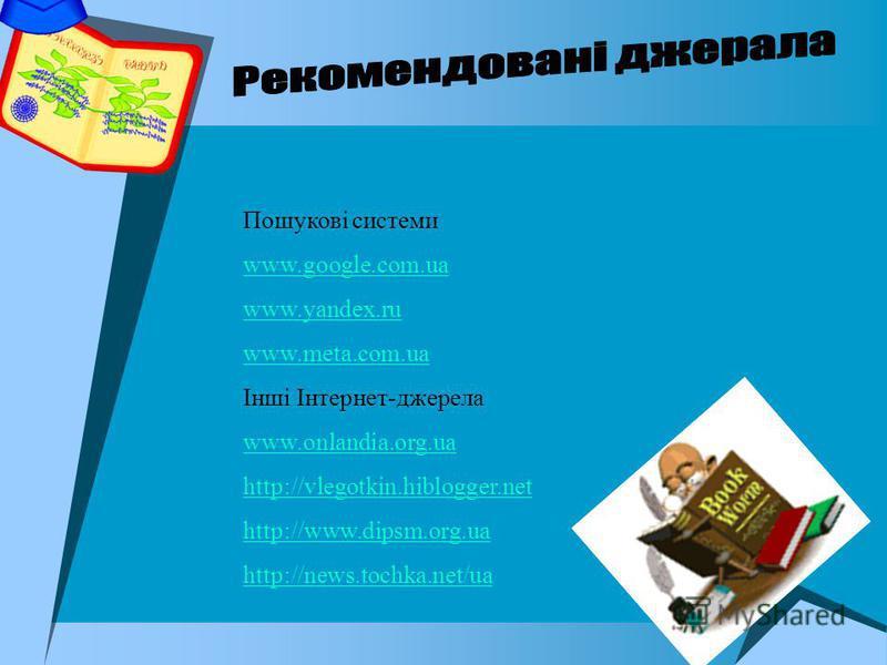 Пошукові системи www.google.com.ua www.yandex.ru www.meta.com.ua Інші Інтернет-джерела www.onlandia.org.ua http://vlegotkin.hiblogger.net http://www.dipsm.org.ua http://news.tochka.net/ua