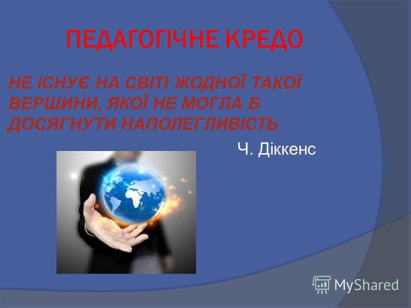 ПЕДАГОГІЧНЕ КРЕДО НЕ ІСНУЄ НА СВІТІ ЖОДНОЇ ТАКОЇ ВЕРШИНИ, ЯКОЇ НЕ МОГЛА Б ДОСЯГНУТИ НАПОЛЕГЛИВІСТЬ Ч. Діккенс