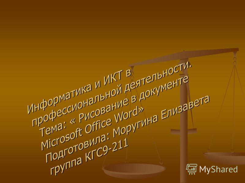 Информатика и ИКТ в профессиональной деятельности. Тема: « Рисование в документе Microsoft Office Word» Подготовила: Моругина Елизавета группа КГС9-211