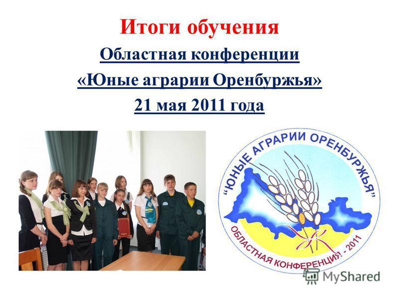 Итоги обучения Областная конференции «Юные аграрии Оренбуржья» 21 мая 2011 года