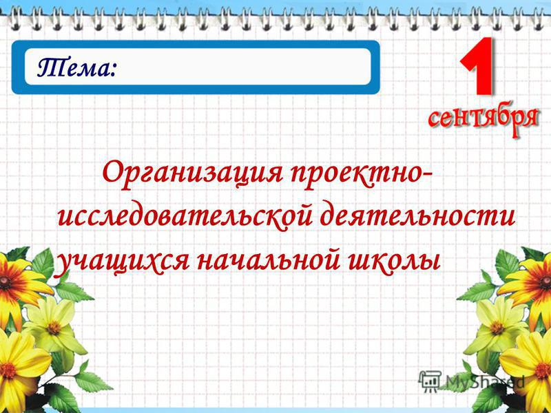 Тема: Организация проектно- исследовательской деятельности учащихся начальной школы