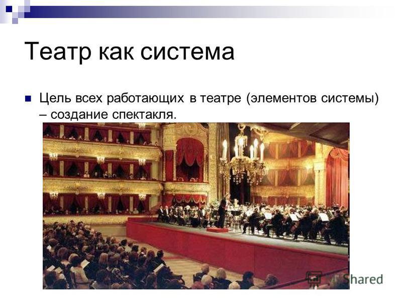 Театр как система Цель всех работающих в театре (элементов системы) – создание спектакля.
