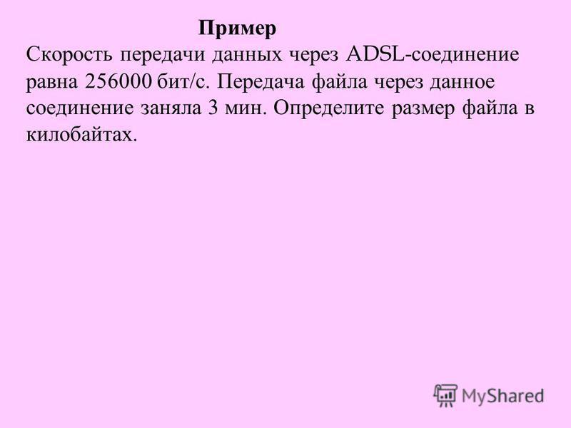 Пример Скорость передачи данных через ADSL- соединение равна 256000 бит / с. Передача файла через данное соединение заняла 3 мин. Определите размер файла в килобайтах.