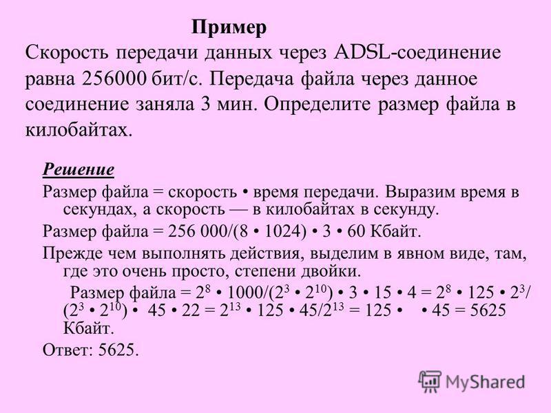 Пример Скорость передачи данных через ADSL- соединение равна 256000 бит / с. Передача файла через данное соединение заняла 3 мин. Определите размер файла в килобайтах. Решение Размер файла = скорость время передачи. Выразим время в секундах, а скорос