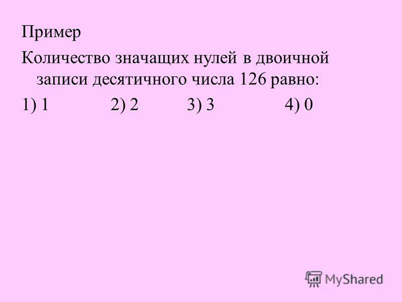 Пример Количество значащих нулей в двоичной записи десятичного числа 126 равно : 1) 1 2) 2 3) 3 4) 0