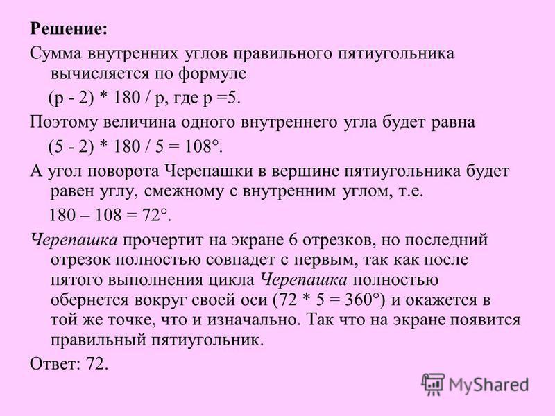 Решение : Сумма внутренних углов правильного пятиугольника вычисляется по формуле ( р - 2) * 180 / р, где р =5. Поэтому величина одного внутреннего угла будет равна (5 - 2) * 180 / 5 = 108°. А угол поворота Черепашки в вершине пятиугольника будет рав