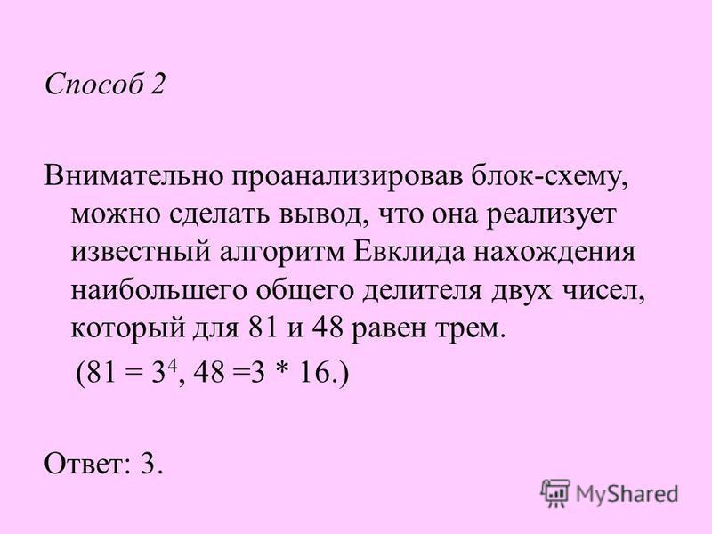 Способ 2 Внимательно проанализировав блок - схему, можно сделать вывод, что она реализует известный алгоритм Евклида нахождения наибольшего общего делителя двух чисел, который для 81 и 48 равен трем. (81 = 3 4, 48 =3 * 16.) Ответ : 3.