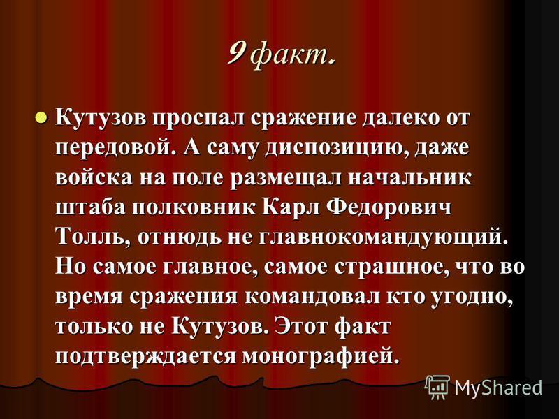 9 факт. Кутузов проспал сражение далеко от передовой. А саму диспозицию, даже войска на поле размещал начальник штаба полковник Карл Федорович Толль, отнюдь не главнокомандующий. Но самое главное, самое страшное, что во время сражения командовал кто