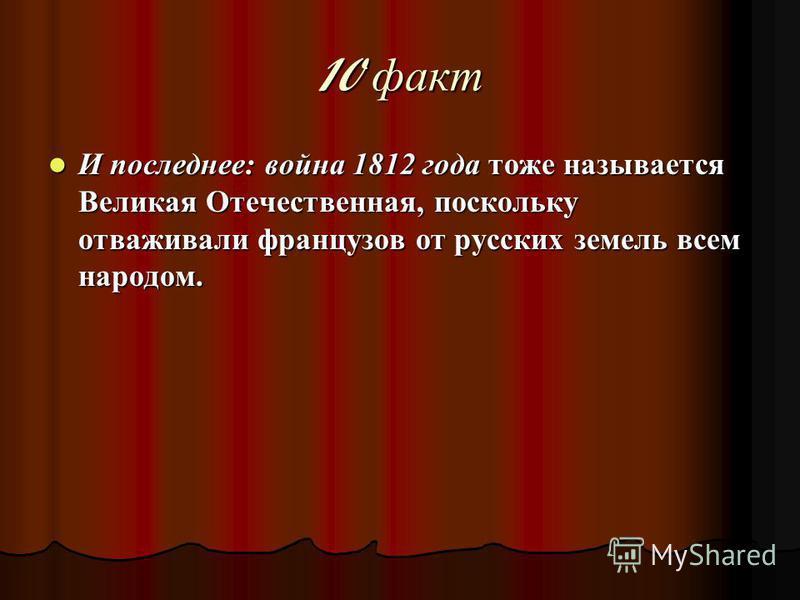 10 факт И последнее: война 1812 года тоже называется Великая Отечественная, поскольку отваживали французов от русских земель всем народом. И последнее: война 1812 года тоже называется Великая Отечественная, поскольку отваживали французов от русских з
