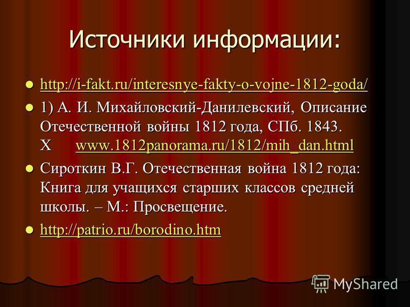 Источники информации: http://i-fakt.ru/interesnye-fakty-o-vojne-1812-goda/ http://i-fakt.ru/interesnye-fakty-o-vojne-1812-goda/ http://i-fakt.ru/interesnye-fakty-o-vojne-1812-goda/ 1) А. И. Михайловский-Данилевский, Описание Отечественной войны 1812