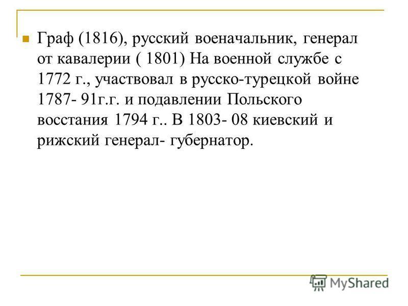 Граф (1816), русский военачальник, генерал от кавалерии ( 1801) На военной службе с 1772 г., участвовал в русско-турецкой войне 1787- 91 г.г. и подавлении Польского восстания 1794 г.. В 1803- 08 киевский и рижский генерал- губернатор.