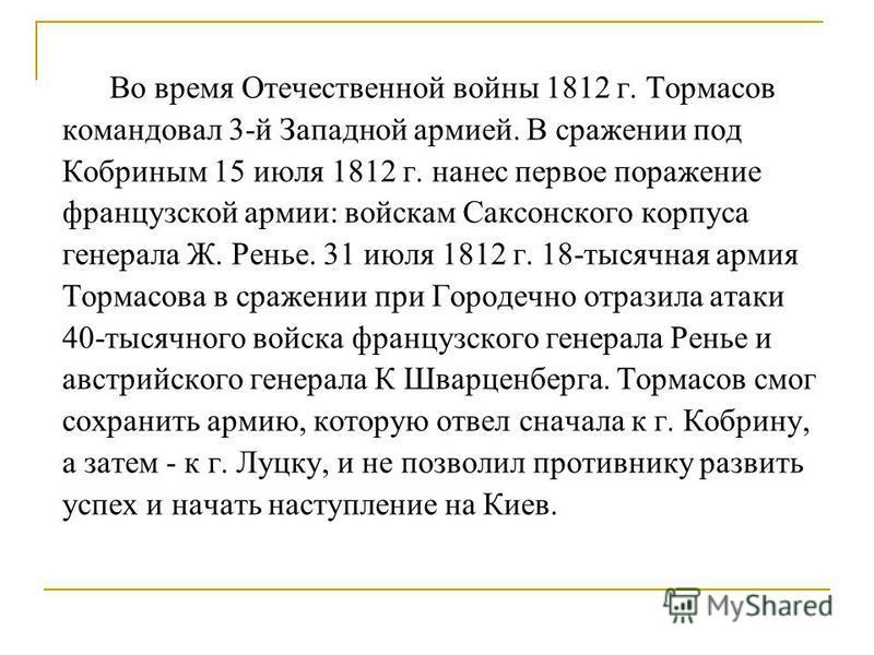 Во время Отечественной войны 1812 г. Тормасов командовал 3-й Западной армией. В сражении под Кобриным 15 июля 1812 г. нанес первое поражение французской армии: войскам Саксонского корпуса генерала Ж. Ренье. 31 июля 1812 г. 18-тысячная армия Тормасова