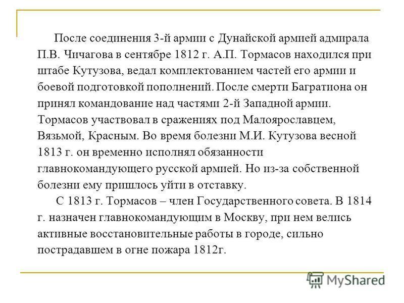 После соединения 3-й армии с Дунайской армией адмирала П.В. Чичагова в сентябре 1812 г. А.П. Тормасов находился при штабе Кутузова, ведал комплектованием частей его армии и боевой подготовкой пополнений. После смерти Багратиона он принял командование