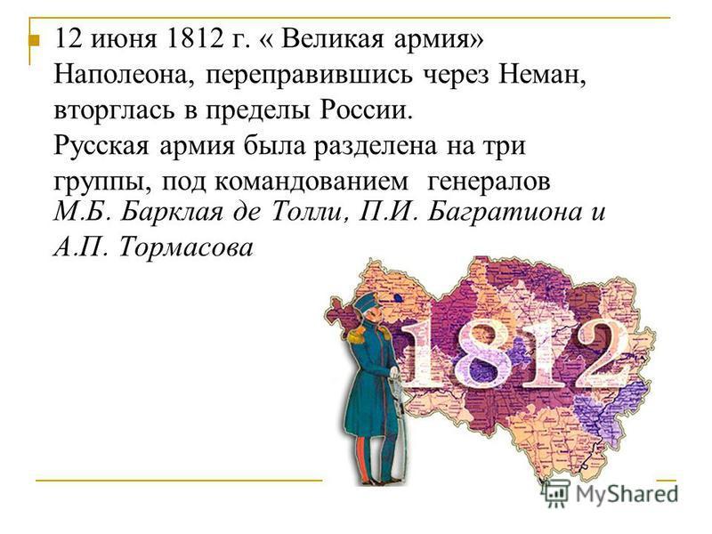 12 июня 1812 г. « Великая армия» Наполеона, переправившись через Неман, вторглась в пределы России. Русская армия была разделена на три группы, под командованием генералов М. Б. Барклая де Толли, П. И. Багратиона и А. П. Тормасова