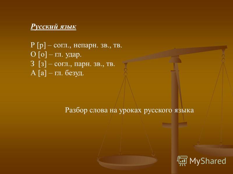Русский язык Р [р] – согл., не парню. зв., тв. О [о] – гл. удар. З [з] – согл., парн. зв., тв. А [а] – гл. безуд. Разбор слова на уроках русского языка